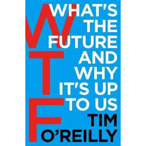 WTF?: What´s the Future and Why It´s Up to Us - Tim O'Reilly