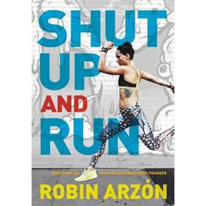 Shut Up and Run : How to Get Up, Lace Up, and Sweat with Swagger - Robin Arzon
