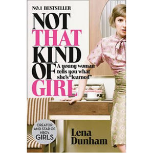 """Not That Kind of Girl: A Young Woman Tells You What She´s """"Learned"""" - Lena Dunhamová"""