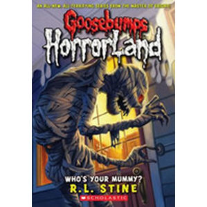Goosebumps Horrorland: Who´s Your Mummy? - Robert Lawrence Stine