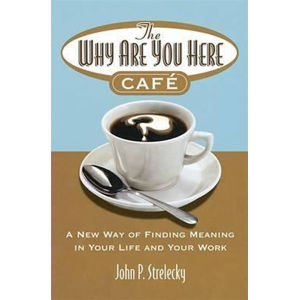 The Why Are You Here Cafe : A new way of finding meaning in your life and your work - John Strelecky