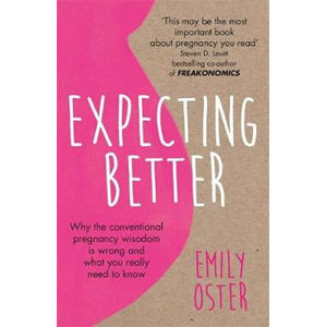 Expecting Better : Why the Conventional Pregnancy Wisdom is Wrong and What You Really Need to Know - Emily Oster