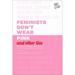 Feminists Don´t Wear Pink (and other lies) : Amazing women on what the F-word means to them - Scarlett Curtis