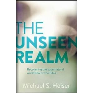 The Unseen Realm : Recovering the Supernatural Worldview of the Bible