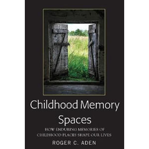 Childhood Memory Spaces : How Enduring Memories of Childhood Places Shape Our Lives