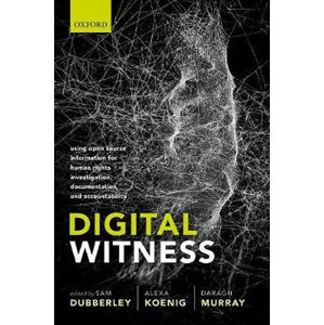 Digital Witness : Using Open Source Information for Human Rights Investigation, Documentation, and Accountability