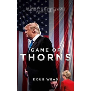 Game of Thorns : The Inside Story of Hillary Clinton´s Failed Campaign and Donald Trump´s Winning Strategy - Daugh Wead