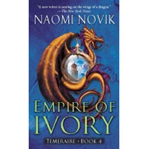Empire of Ivory: Temeraire Book 4 - Naomi neuveden