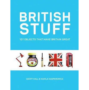 British Stuff : 101 Objects That Make Britain Great - Geoff Hall, Kamila Kasperowicz