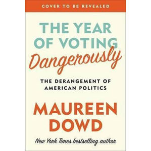 The Year Of Voting Dangerously - Maureen Dowd