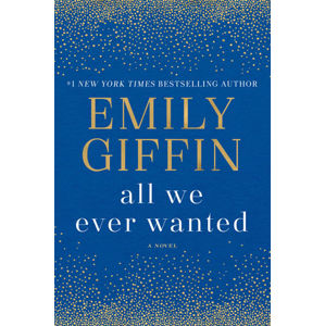 All We Ever Wanted: A Novel - Emily Giffin